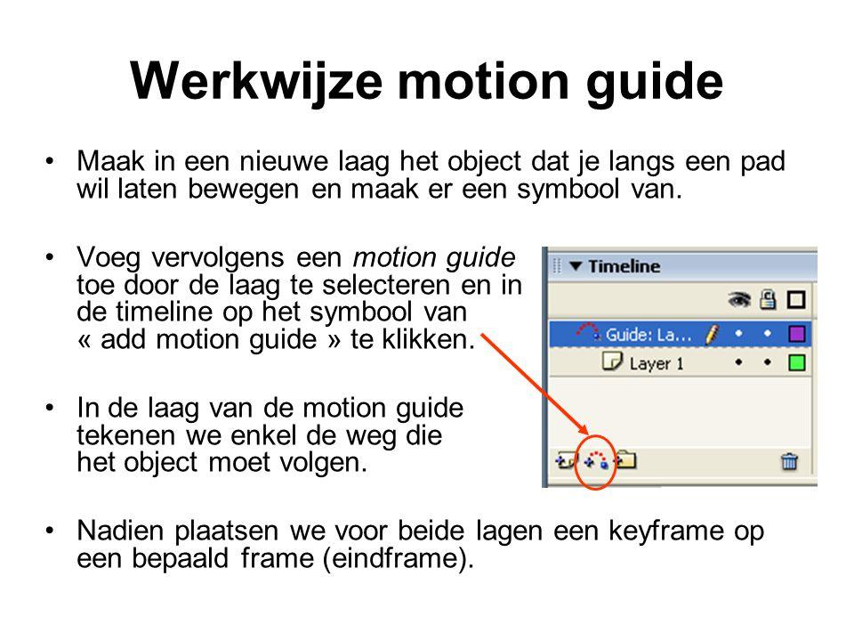 Werkwijze motion guide Maak in een nieuwe laag het object dat je langs een pad wil laten bewegen en maak er een symbool van. Voeg vervolgens een motio