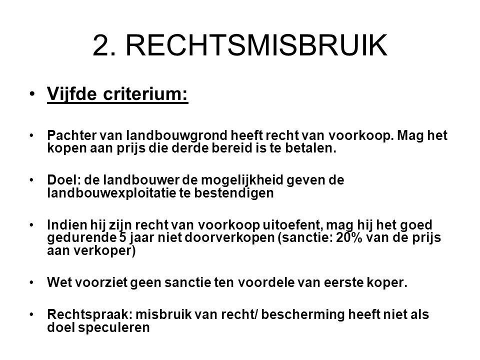 2. RECHTSMISBRUIK Vijfde criterium: Pachter van landbouwgrond heeft recht van voorkoop. Mag het kopen aan prijs die derde bereid is te betalen. Doel: