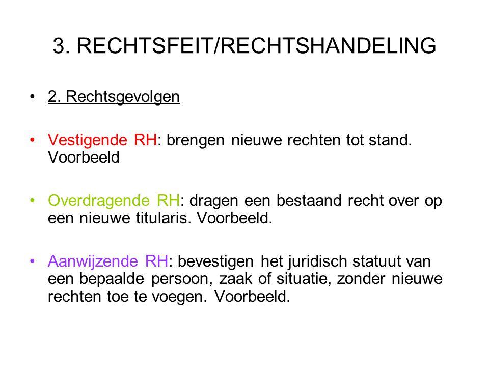 3. RECHTSFEIT/RECHTSHANDELING 2. Rechtsgevolgen Vestigende RH: brengen nieuwe rechten tot stand. Voorbeeld Overdragende RH: dragen een bestaand recht
