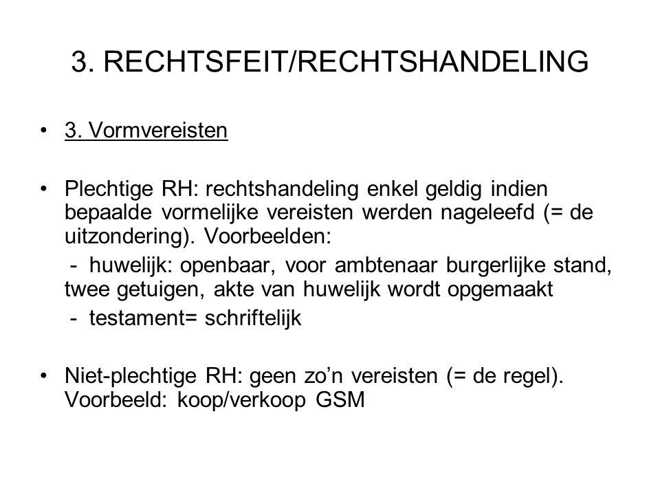 3. RECHTSFEIT/RECHTSHANDELING 3. Vormvereisten Plechtige RH: rechtshandeling enkel geldig indien bepaalde vormelijke vereisten werden nageleefd (= de