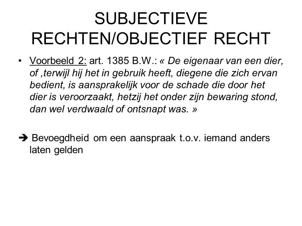 SUBJECTIEVE RECHTEN/OBJECTIEF RECHT Voorbeeld 2: art. 1385 B.W.: « De eigenaar van een dier, of,terwijl hij het in gebruik heeft, diegene die zich erv