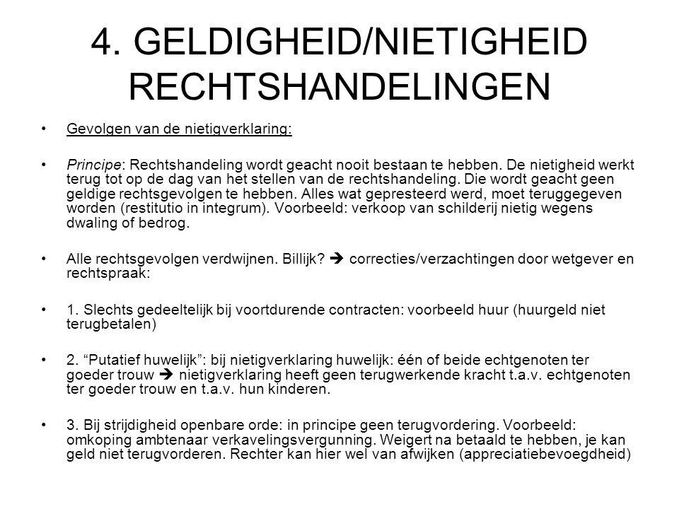 4. GELDIGHEID/NIETIGHEID RECHTSHANDELINGEN Gevolgen van de nietigverklaring: Principe: Rechtshandeling wordt geacht nooit bestaan te hebben. De nietig