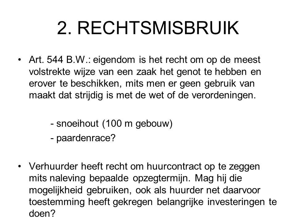 2. RECHTSMISBRUIK Art. 544 B.W.: eigendom is het recht om op de meest volstrekte wijze van een zaak het genot te hebben en erover te beschikken, mits