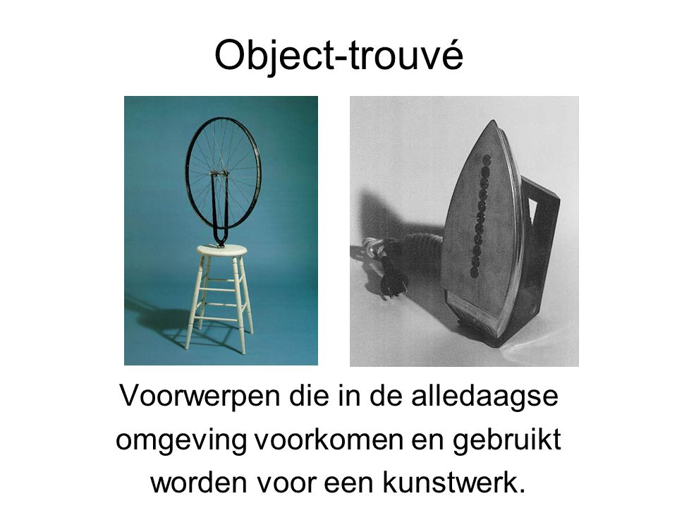 Object-trouvé Voorwerpen die in de alledaagse omgeving voorkomen en gebruikt worden voor een kunstwerk.