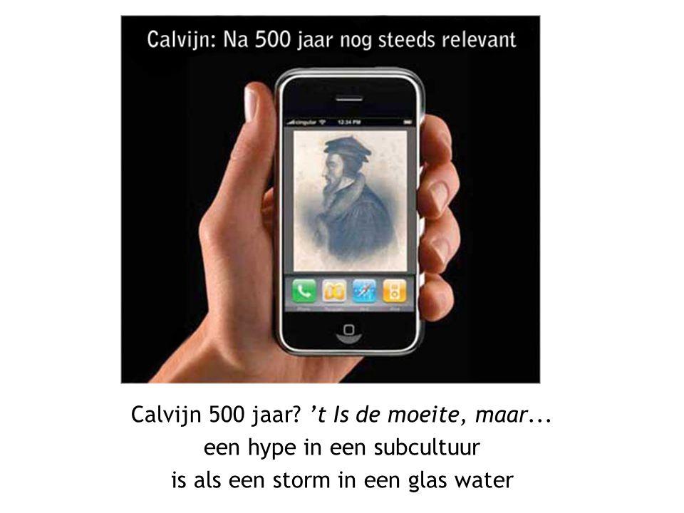 Calvijn 500 jaar? 't Is de moeite, maar... een hype in een subcultuur is als een storm in een glas water
