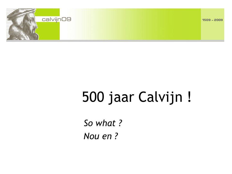500 jaar Calvijn ! So what ? Nou en ?