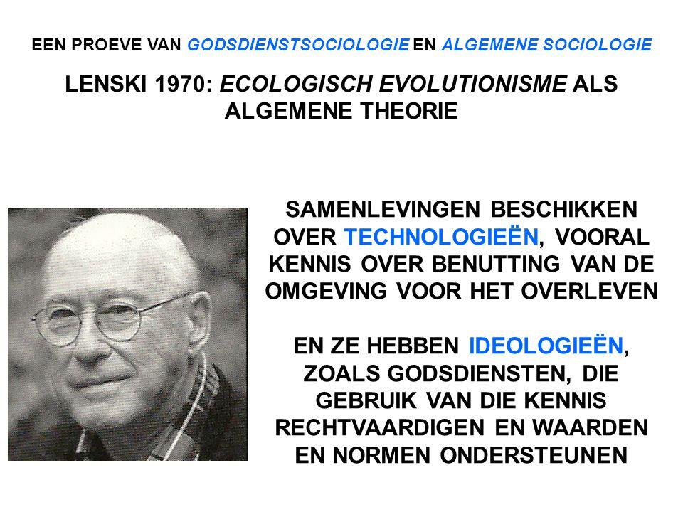 EEN PROEVE VAN GODSDIENSTSOCIOLOGIE EN ALGEMENE SOCIOLOGIE LENSKI 1970: ECOLOGISCH EVOLUTIONISME ALS ALGEMENE THEORIE SAMENLEVINGEN BESCHIKKEN OVER TECHNOLOGIEËN, VOORAL KENNIS OVER BENUTTING VAN DE OMGEVING VOOR HET OVERLEVEN EN ZE HEBBEN IDEOLOGIEËN, ZOALS GODSDIENSTEN, DIE GEBRUIK VAN DIE KENNIS RECHTVAARDIGEN EN WAARDEN EN NORMEN ONDERSTEUNEN