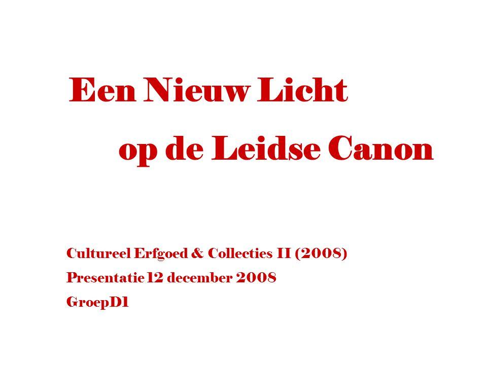 Cultureel Erfgoed & Collecties II (2008) Presentatie 12 december 2008 GroepD1 Een Nieuw Licht op de Leidse Canon