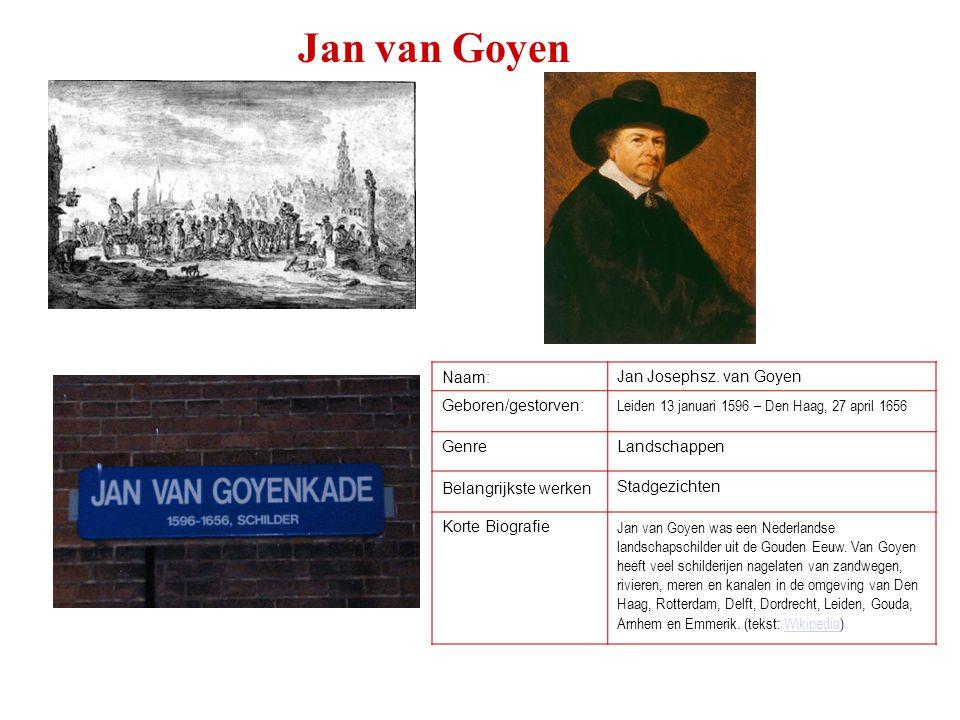 Jan van Goyen Naam:Jan Josephsz. van Goyen Geboren/gestorven: Leiden 13 januari 1596 – Den Haag, 27 april 1656 GenreLandschappen Belangrijkste werken