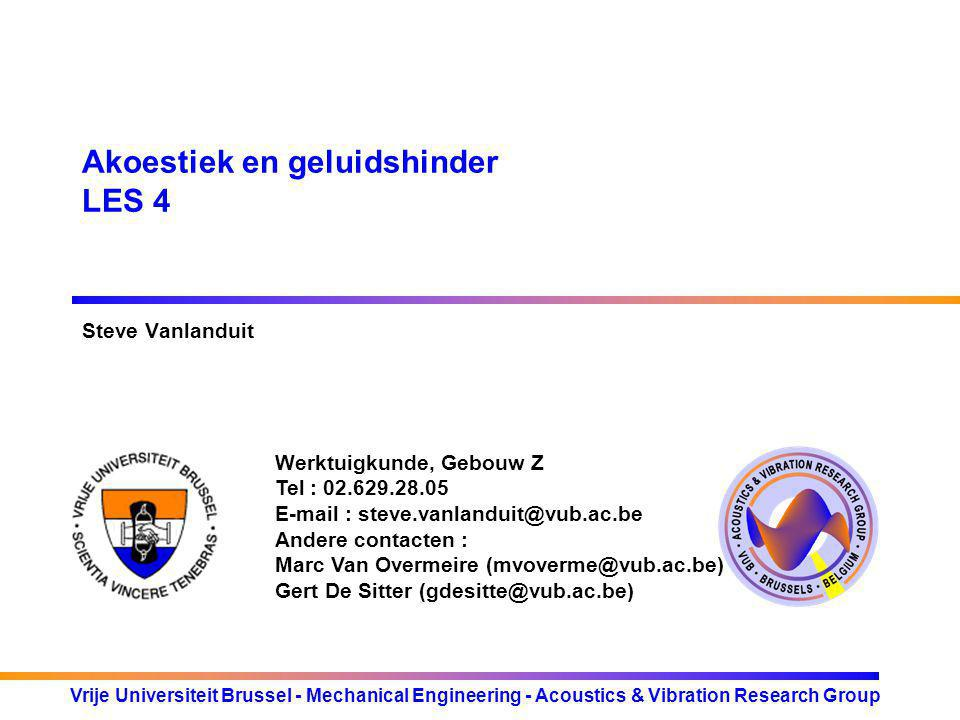 Werktuigkunde, Gebouw Z Tel : 02.629.28.05 E-mail : steve.vanlanduit@vub.ac.be Andere contacten : Marc Van Overmeire (mvoverme@vub.ac.be) Gert De Sitter (gdesitte@vub.ac.be) Vrije Universiteit Brussel - Mechanical Engineering - Acoustics & Vibration Research Group Akoestiek en geluidshinder LES 4 Steve Vanlanduit