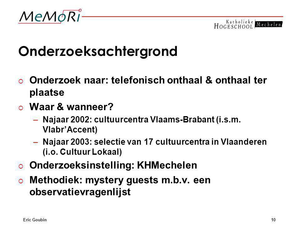 Eric Goubin10 Onderzoeksachtergrond  Onderzoek naar: telefonisch onthaal & onthaal ter plaatse  Waar & wanneer? –Najaar 2002: cultuurcentra Vlaams-B