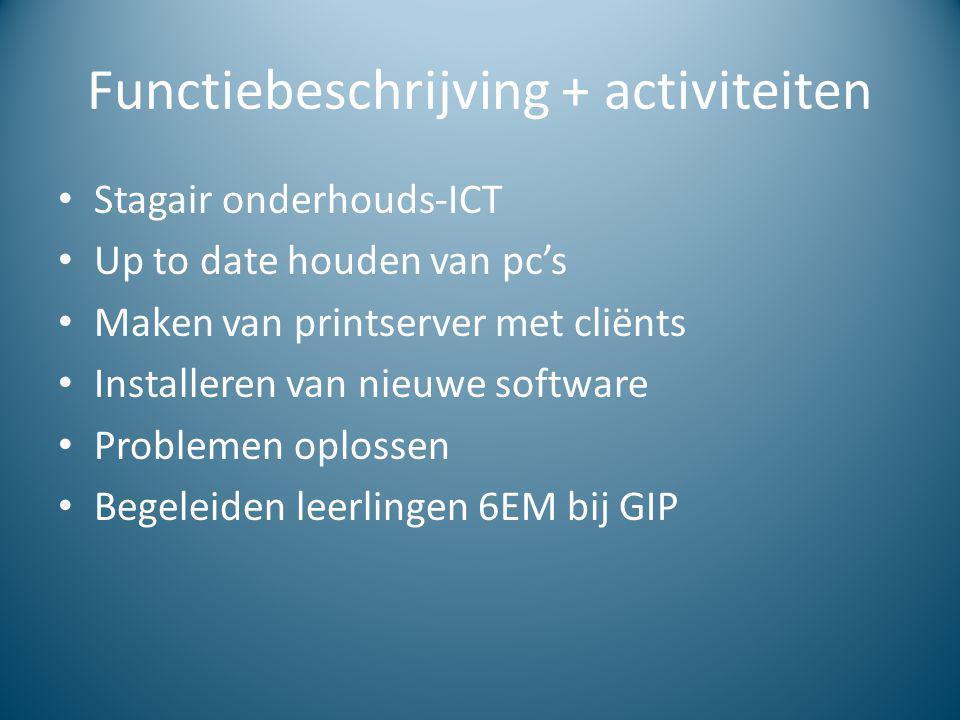 Functiebeschrijving + activiteiten Stagair onderhouds-ICT Up to date houden van pc's Maken van printserver met cliënts Installeren van nieuwe software