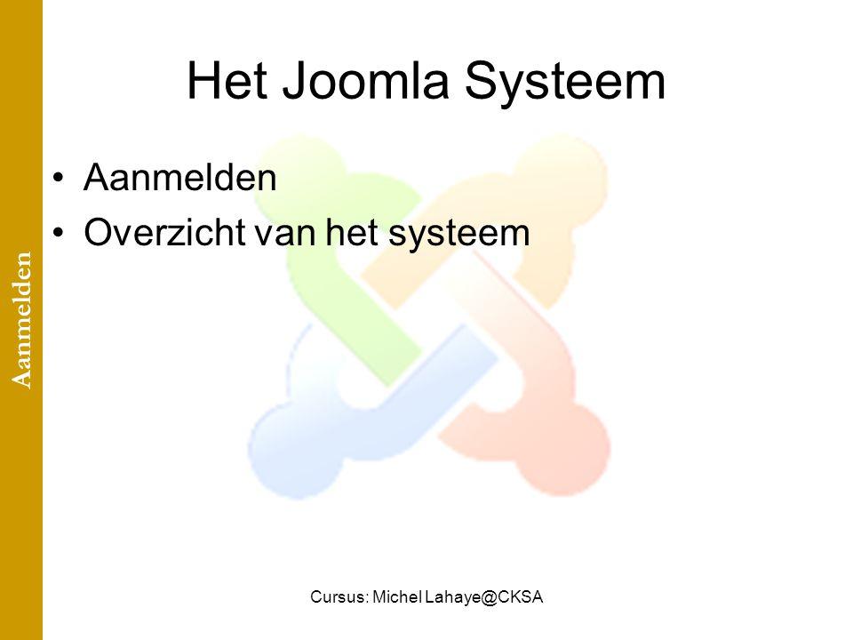 Cursus: Michel Lahaye@CKSA Het Joomla Systeem Aanmelden Overzicht van het systeem Aanmelden