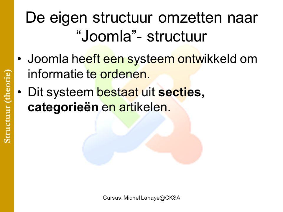 Cursus: Michel Lahaye@CKSA De eigen structuur omzetten naar Joomla - structuur Joomla heeft een systeem ontwikkeld om informatie te ordenen.