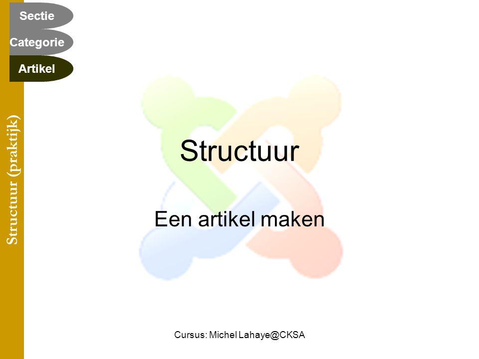 Cursus: Michel Lahaye@CKSA Structuur Een artikel maken Structuur (praktijk) Categorie Sectie Artikel