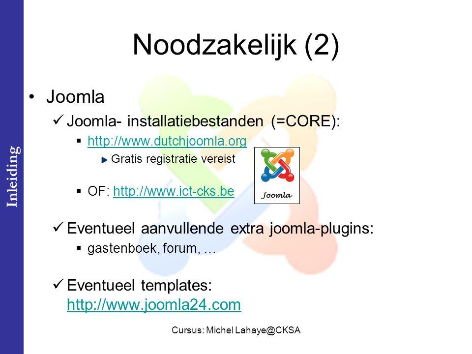 Cursus: Michel Lahaye@CKSA Noodzakelijk (2) Joomla Joomla- installatiebestanden (=CORE):  http://www.dutchjoomla.org http://www.dutchjoomla.org Gratis registratie vereist  OF: http://www.ict-cks.behttp://www.ict-cks.be Eventueel aanvullende extra joomla-plugins:  gastenboek, forum, … Eventueel templates: http://www.joomla24.com http://www.joomla24.com Inleiding