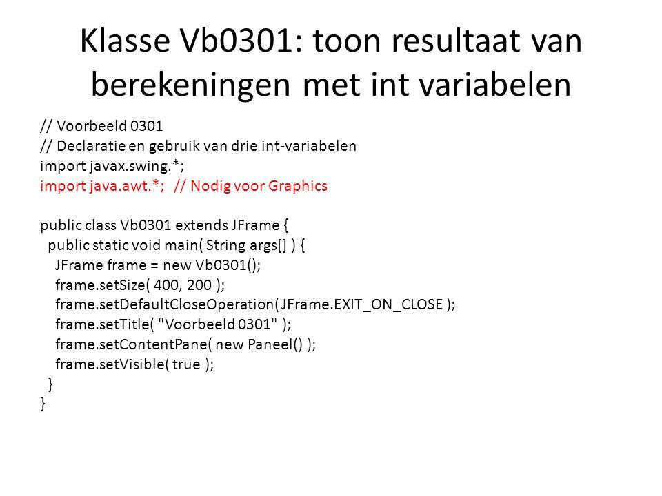 Klasse Vb0301: toon resultaat van berekeningen met int variabelen // Voorbeeld 0301 // Declaratie en gebruik van drie int-variabelen import javax.swing.*; import java.awt.*; // Nodig voor Graphics public class Vb0301 extends JFrame { public static void main( String args[] ) { JFrame frame = new Vb0301(); frame.setSize( 400, 200 ); frame.setDefaultCloseOperation( JFrame.EXIT_ON_CLOSE ); frame.setTitle( Voorbeeld 0301 ); frame.setContentPane( new Paneel() ); frame.setVisible( true ); }