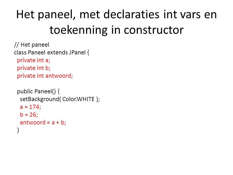 Het paneel, met declaraties int vars en toekenning in constructor // Het paneel class Paneel extends JPanel { private int a; private int b; private int antwoord; public Paneel() { setBackground( Color.WHITE ); a = 174; b = 26; antwoord = a + b; }