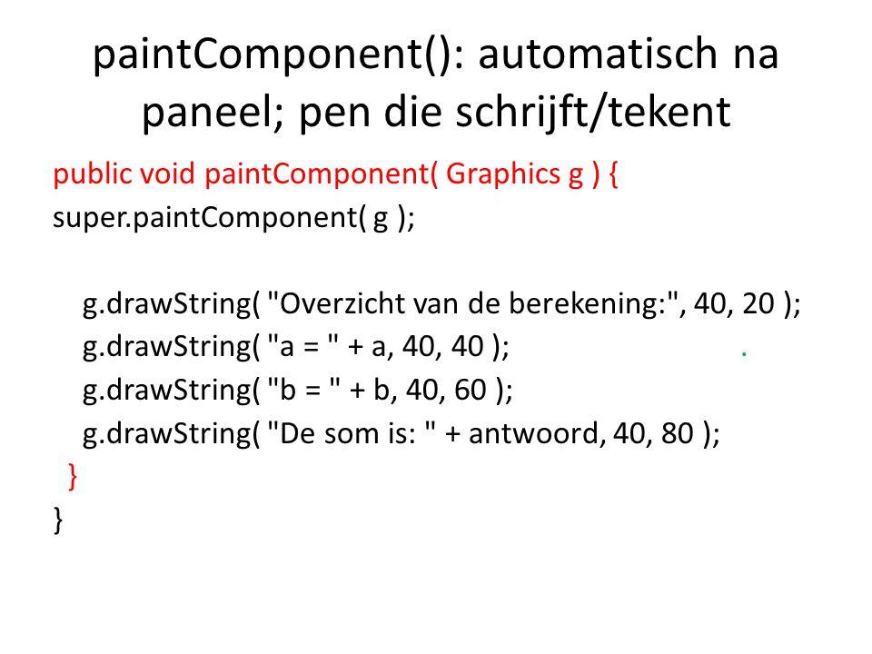 paintComponent(): automatisch na paneel; pen die schrijft/tekent public void paintComponent( Graphics g ) { super.paintComponent( g ); g.drawString( Overzicht van de berekening: , 40, 20 ); g.drawString( a = + a, 40, 40 );.