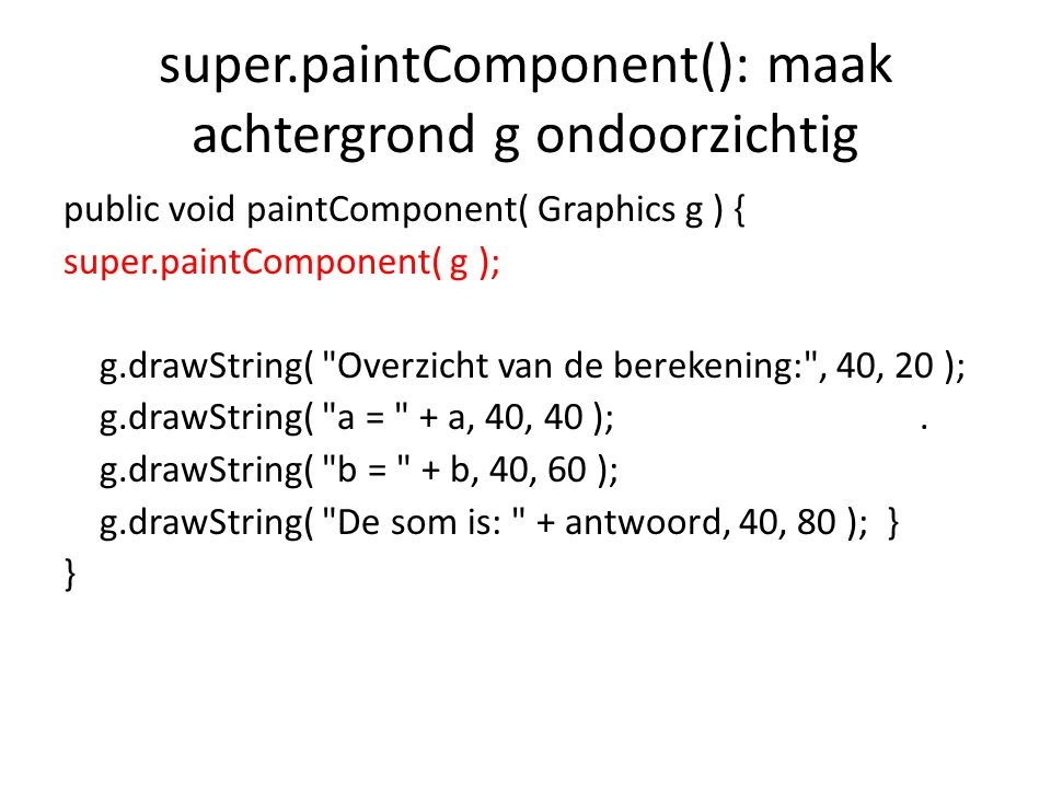 super.paintComponent(): maak achtergrond g ondoorzichtig public void paintComponent( Graphics g ) { super.paintComponent( g ); g.drawString( Overzicht van de berekening: , 40, 20 ); g.drawString( a = + a, 40, 40 );.