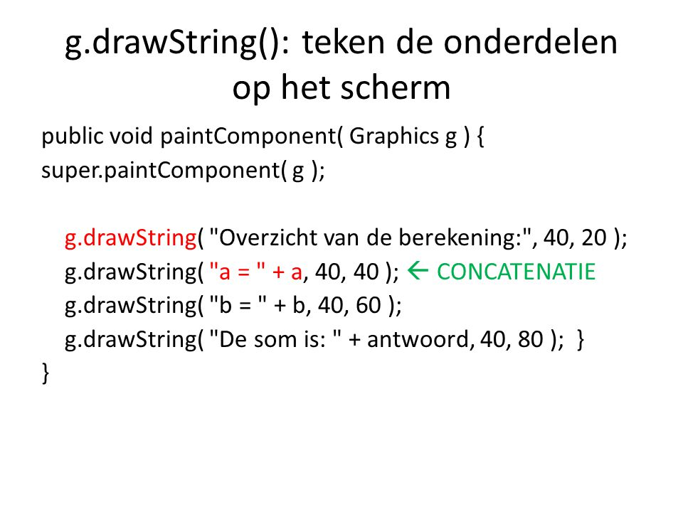 g.drawString(): teken de onderdelen op het scherm public void paintComponent( Graphics g ) { super.paintComponent( g ); g.drawString( Overzicht van de berekening: , 40, 20 ); g.drawString( a = + a, 40, 40 );  CONCATENATIE g.drawString( b = + b, 40, 60 ); g.drawString( De som is: + antwoord, 40, 80 ); } }