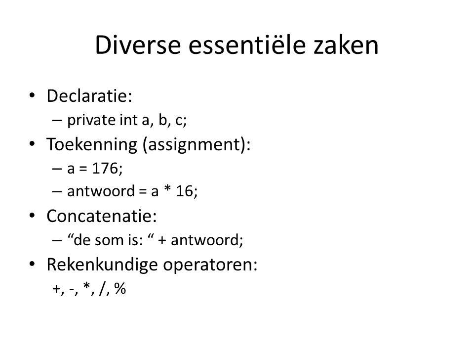 Diverse essentiële zaken Declaratie: – private int a, b, c; Toekenning (assignment): – a = 176; – antwoord = a * 16; Concatenatie: – de som is: + antwoord; Rekenkundige operatoren: +, -, *, /, %