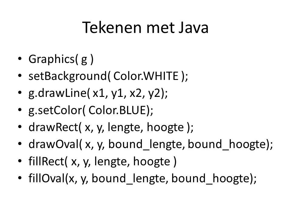 Tekenen met Java Graphics( g ) setBackground( Color.WHITE ); g.drawLine( x1, y1, x2, y2); g.setColor( Color.BLUE); drawRect( x, y, lengte, hoogte ); drawOval( x, y, bound_lengte, bound_hoogte); fillRect( x, y, lengte, hoogte ) fillOval(x, y, bound_lengte, bound_hoogte);