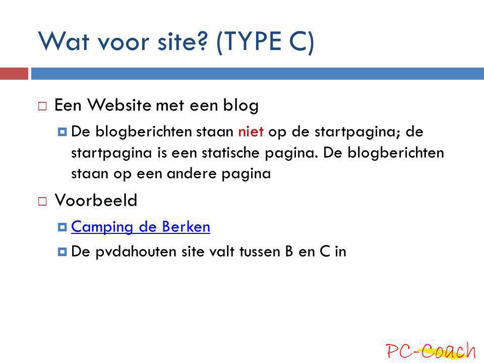 Wat voor site? (TYPE C)  Een Website met een blog  De blogberichten staan niet op de startpagina; de startpagina is een statische pagina. De blogber