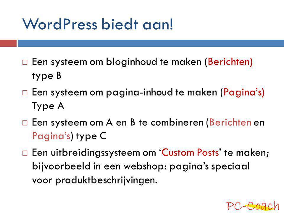 WordPress biedt aan!  Een systeem om bloginhoud te maken (Berichten) type B  Een systeem om pagina-inhoud te maken (Pagina's) Type A  Een systeem o