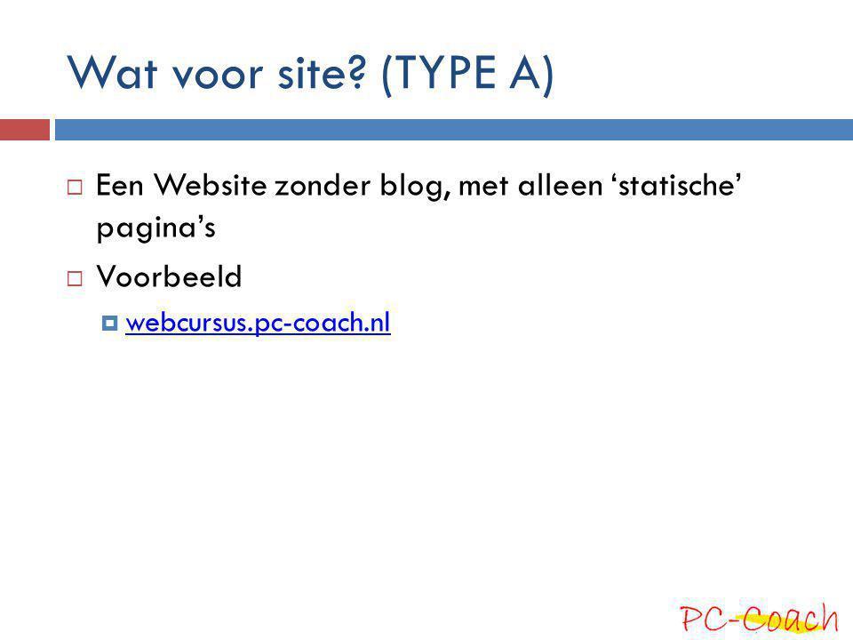 Wat voor site? (TYPE A)  Een Website zonder blog, met alleen 'statische' pagina's  Voorbeeld  webcursus.pc-coach.nl webcursus.pc-coach.nl