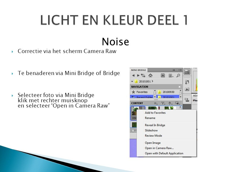 Noise  Correctie via het scherm Camera Raw  Te benaderen via Mini Bridge of Bridge  Selecteer foto via Mini Bridge klik met rechter muisknop en selecteer 'Open in Camera Raw'