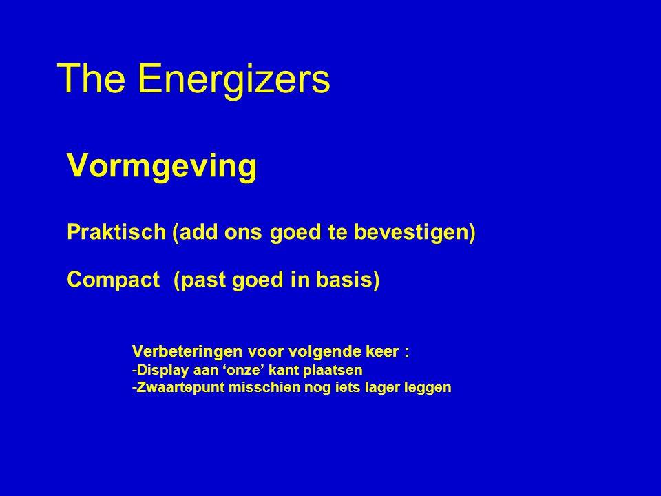 The Energizers Vormgeving Praktisch (add ons goed te bevestigen) Compact (past goed in basis) Verbeteringen voor volgende keer : -Display aan 'onze' kant plaatsen -Zwaartepunt misschien nog iets lager leggen