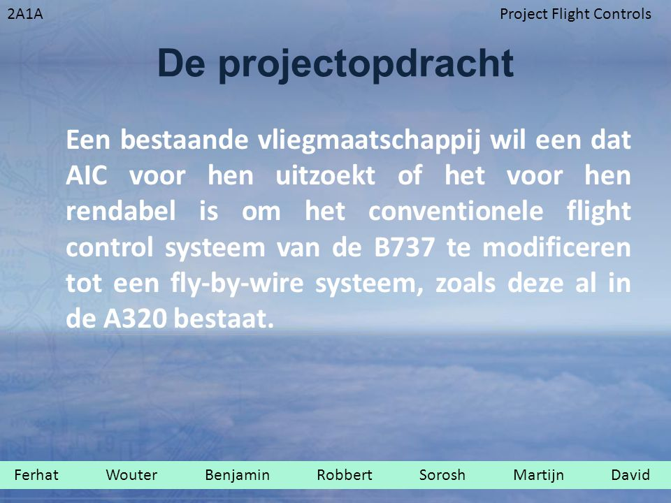2A1AProject Flight Controls De projectopdracht Een bestaande vliegmaatschappij wil een dat AIC voor hen uitzoekt of het voor hen rendabel is om het conventionele flight control systeem van de B737 te modificeren tot een fly-by-wire systeem, zoals deze al in de A320 bestaat.