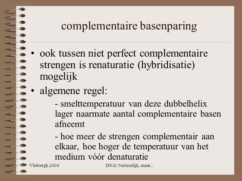 Vliebergh 2004DNA! Natuurlijk, maar... complementaire basenparing ook tussen niet perfect complementaire strengen is renaturatie (hybridisatie) mogeli