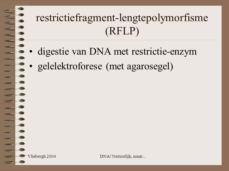 Vliebergh 2004DNA! Natuurlijk, maar... restrictiefragment-lengtepolymorfisme (RFLP) digestie van DNA met restrictie-enzym gelelektroforese (met agaros