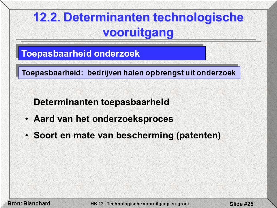 HK 12: Technologische vooruitgang en groei Bron: Blanchard Slide #25 12.2. Determinanten technologische vooruitgang Toepasbaarheid onderzoek Toepasbaa