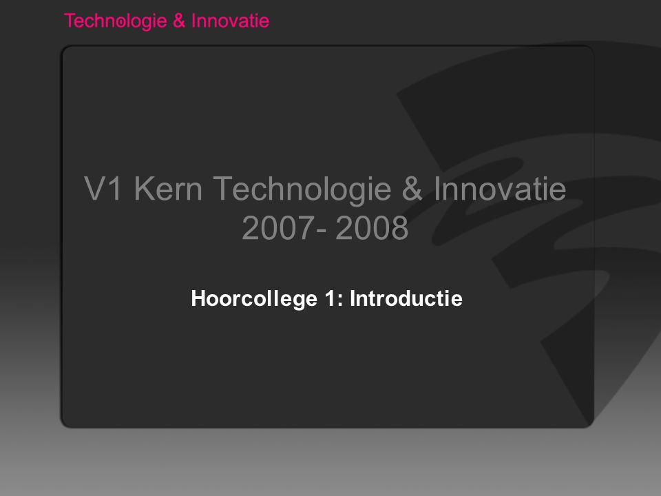 V1 Kern Technologie & Innovatie 2007- 2008 Hoorcollege 1: Introductie