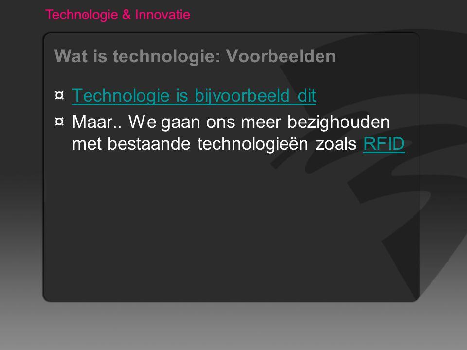 Wat is technologie: Voorbeelden ¤Technologie is bijvoorbeeld ditTechnologie is bijvoorbeeld dit ¤Maar.. We gaan ons meer bezighouden met bestaande tec