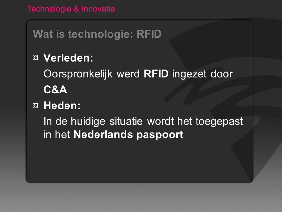 Wat is technologie: RFID ¤Verleden: Oorspronkelijk werd RFID ingezet door C&A ¤Heden: In de huidige situatie wordt het toegepast in het Nederlands paspoort