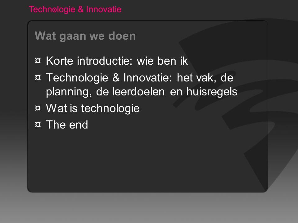 Wat gaan we doen ¤Korte introductie: wie ben ik ¤Technologie & Innovatie: het vak, de planning, de leerdoelen en huisregels ¤Wat is technologie ¤The end