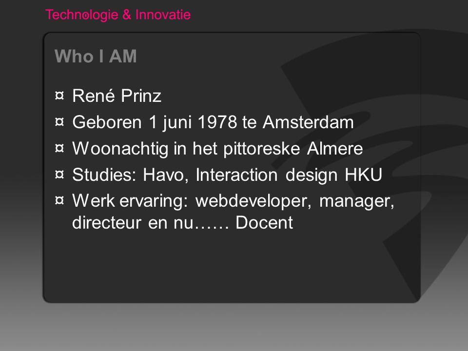 Who I AM ¤René Prinz ¤Geboren 1 juni 1978 te Amsterdam ¤Woonachtig in het pittoreske Almere ¤Studies: Havo, Interaction design HKU ¤Werk ervaring: web