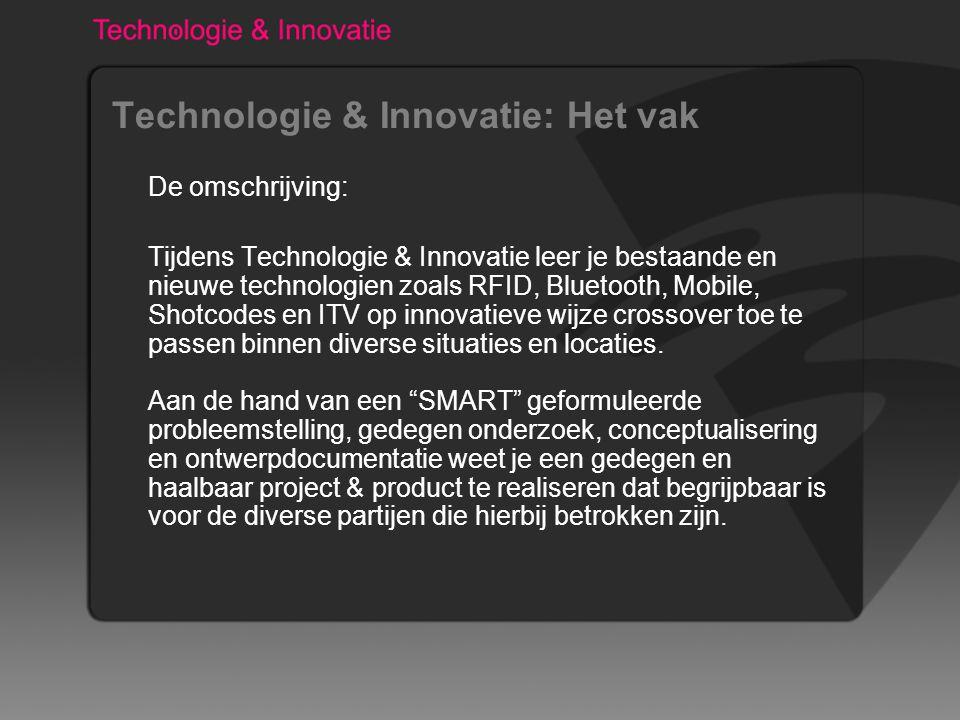 Technologie & Innovatie: Het vak De omschrijving: Tijdens Technologie & Innovatie leer je bestaande en nieuwe technologien zoals RFID, Bluetooth, Mobile, Shotcodes en ITV op innovatieve wijze crossover toe te passen binnen diverse situaties en locaties.
