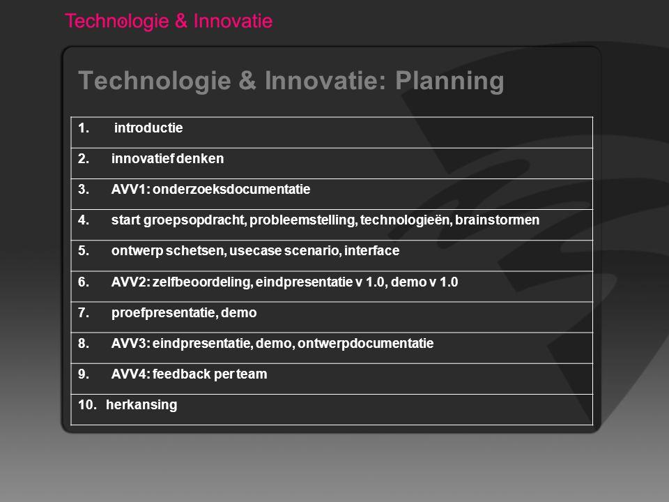 Technologie & Innovatie: Planning 1. introductie 2. innovatief denken 3. AVV1: onderzoeksdocumentatie 4. start groepsopdracht, probleemstelling, techn
