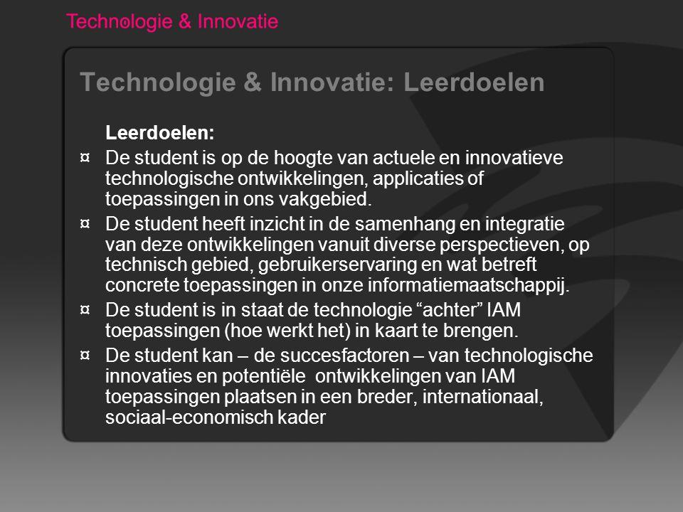 Technologie & Innovatie: Leerdoelen Leerdoelen: ¤De student is op de hoogte van actuele en innovatieve technologische ontwikkelingen, applicaties of toepassingen in ons vakgebied.