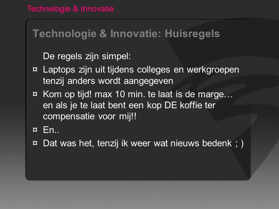 Technologie & Innovatie: Huisregels De regels zijn simpel: ¤Laptops zijn uit tijdens colleges en werkgroepen tenzij anders wordt aangegeven ¤Kom op tijd.