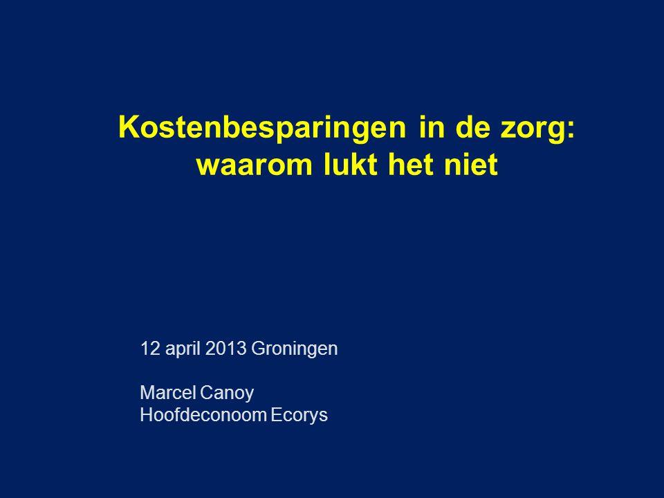 Kostenbesparingen in de zorg: waarom lukt het niet 12 april 2013 Groningen Marcel Canoy Hoofdeconoom Ecorys