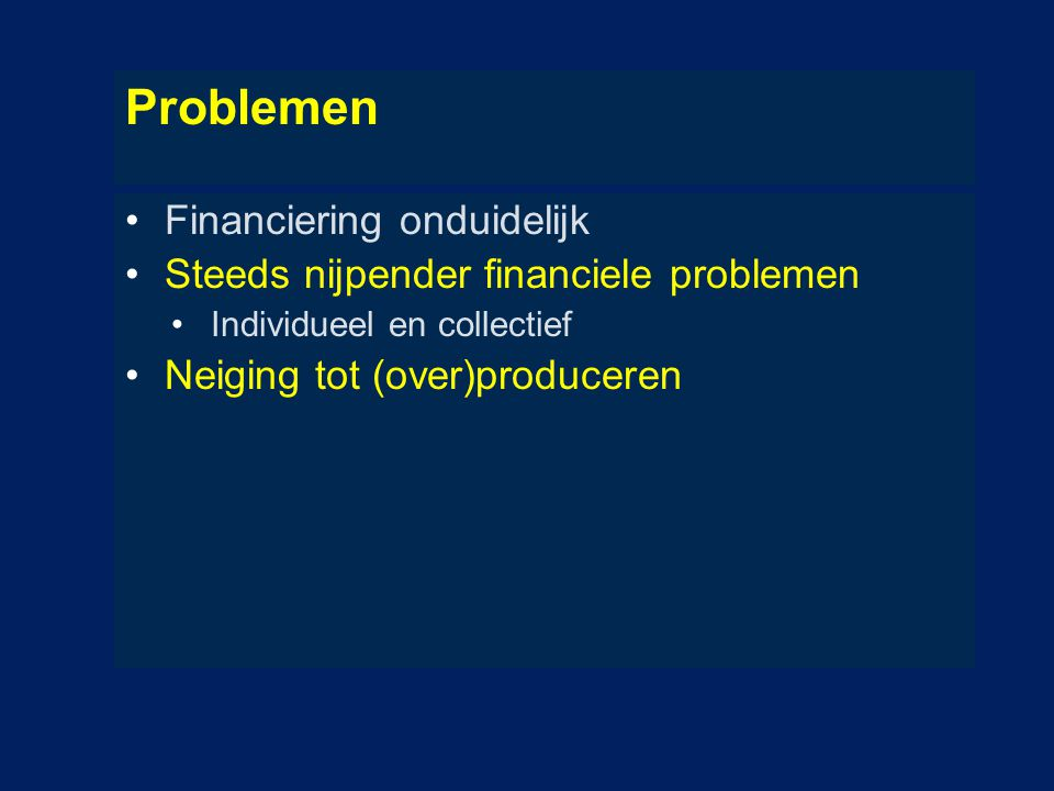 Problemen Financiering onduidelijk Steeds nijpender financiele problemen Individueel en collectief Neiging tot (over)produceren