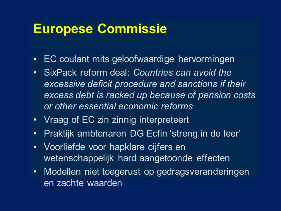 Europese Commissie EC coulant mits geloofwaardige hervormingen SixPack reform deal: Countries can avoid the excessive deficit procedure and sanctions if their excess debt is racked up because of pension costs or other essential economic reforms Vraag of EC zin zinnig interpreteert Praktijk ambtenaren DG Ecfin 'streng in de leer' Voorliefde voor hapklare cijfers en wetenschappelijk hard aangetoonde effecten Modellen niet toegerust op gedragsveranderingen en zachte waarden