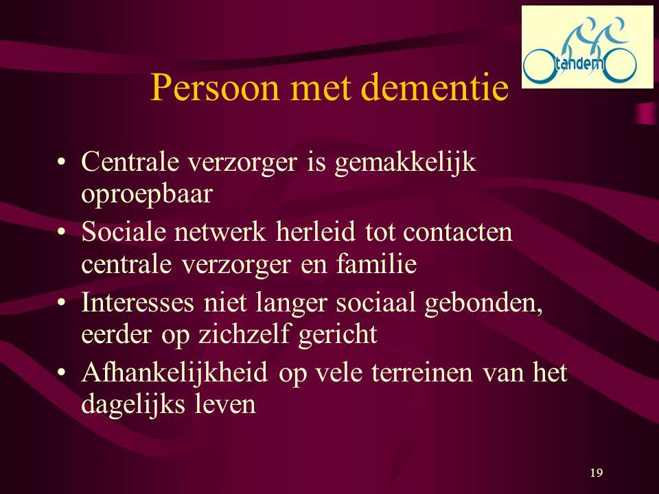 19 Persoon met dementie Centrale verzorger is gemakkelijk oproepbaar Sociale netwerk herleid tot contacten centrale verzorger en familie Interesses ni