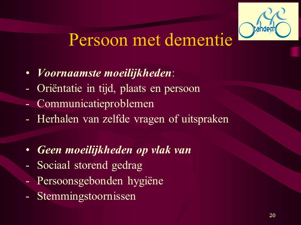20 Persoon met dementie Voornaamste moeilijkheden: -Oriëntatie in tijd, plaats en persoon -Communicatieproblemen -Herhalen van zelfde vragen of uitspr